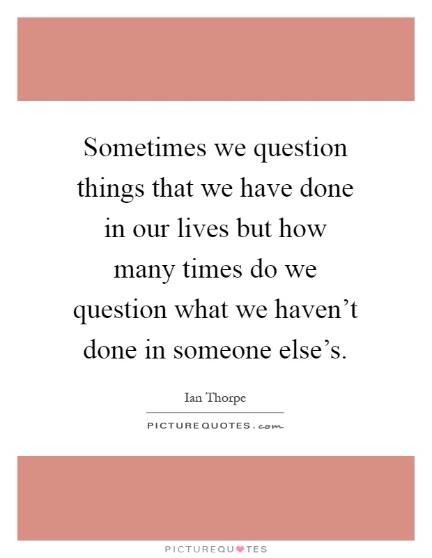 Sometimes we question things that we have done in our lives but how many times do we question what we haven't done in someone else's Picture Quote #1