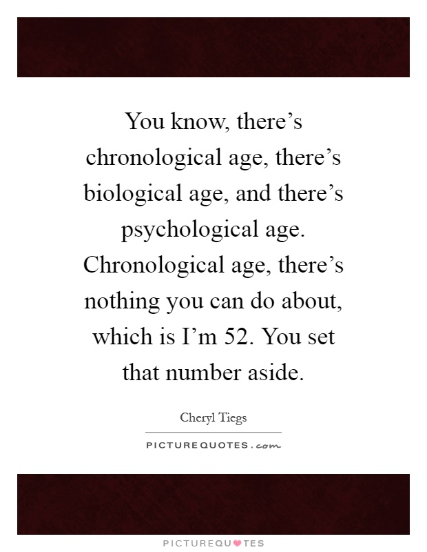 You know, there's chronological age, there's biological age, and there's psychological age. Chronological age, there's nothing you can do about, which is I'm 52. You set that number aside Picture Quote #1