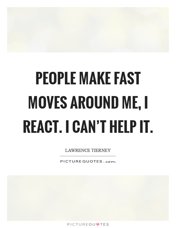 People make fast moves around me, I react. I can't help it Picture Quote #1