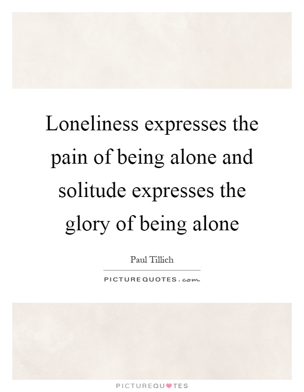 Loneliness expresses the pain of being alone and solitude expresses the glory of being alone Picture Quote #1