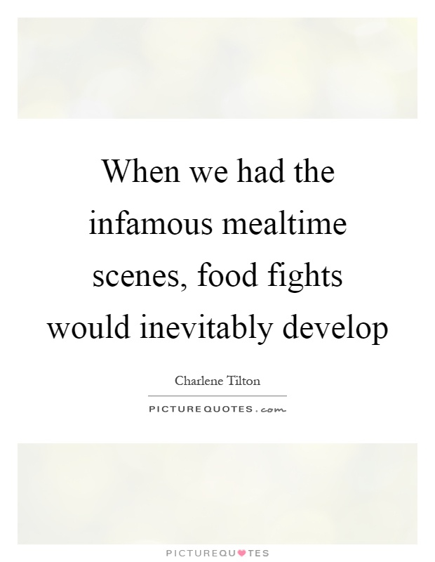 When we had the infamous mealtime scenes, food fights would inevitably develop Picture Quote #1