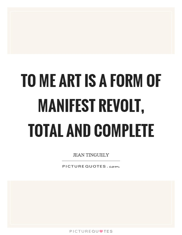 To me art is a form of manifest revolt, total and complete Picture Quote #1