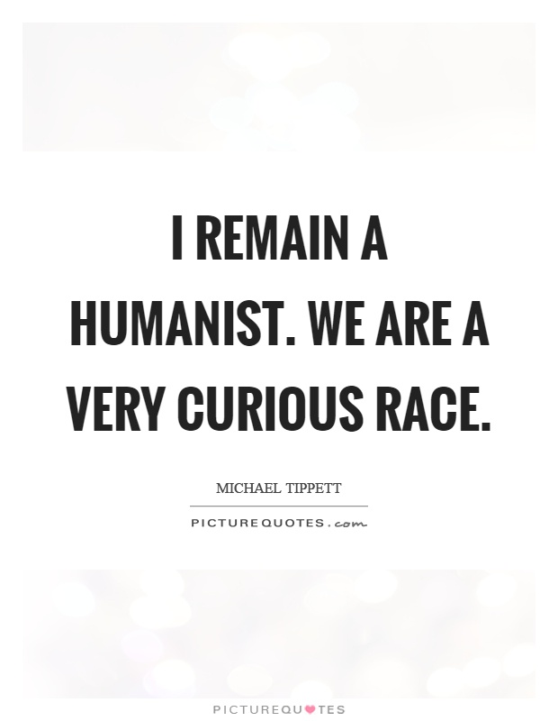 I remain a humanist. We are a very curious race Picture Quote #1