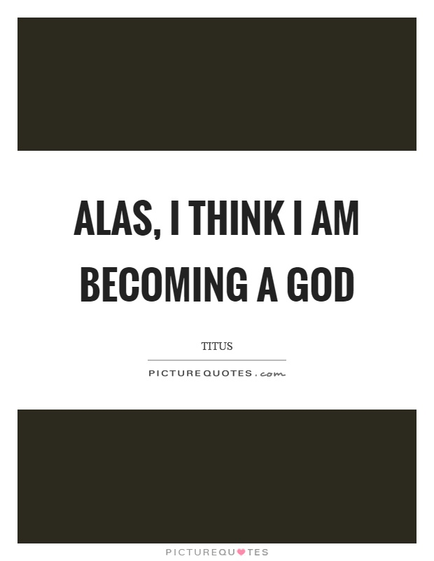 Alas, I think I am becoming a god Picture Quote #1