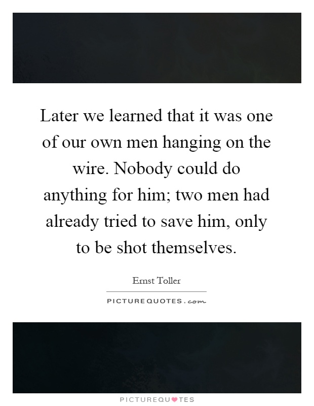 Later we learned that it was one of our own men hanging on the wire. Nobody could do anything for him; two men had already tried to save him, only to be shot themselves Picture Quote #1