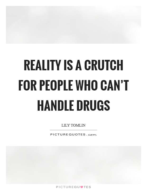 Reality is a crutch for people who can't handle drugs Picture Quote #1