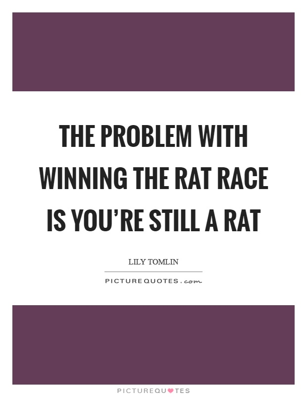 The problem with winning the rat race is you're still a rat Picture Quote #1
