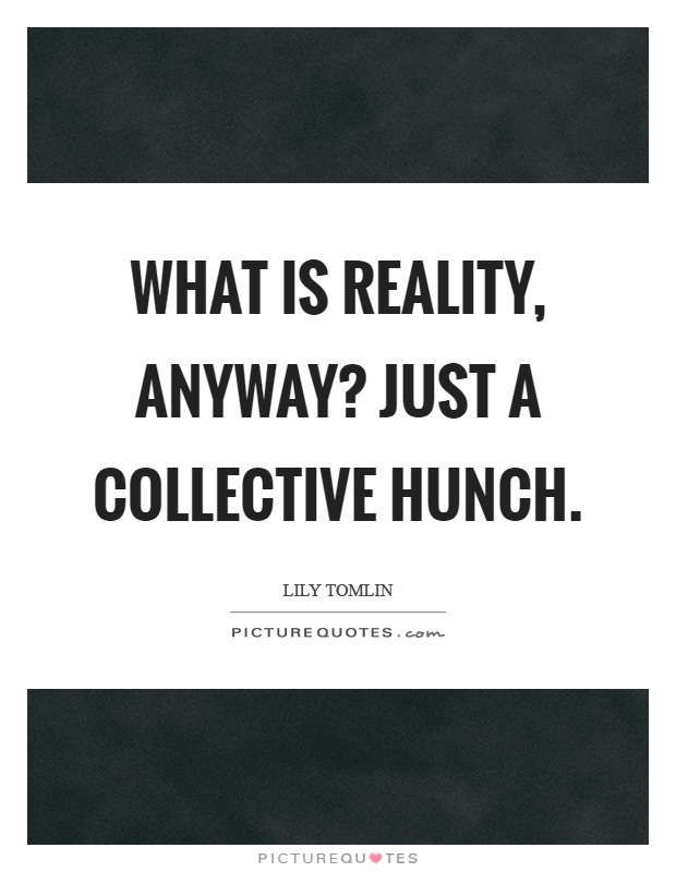 What is reality, anyway? Just a collective hunch Picture Quote #1