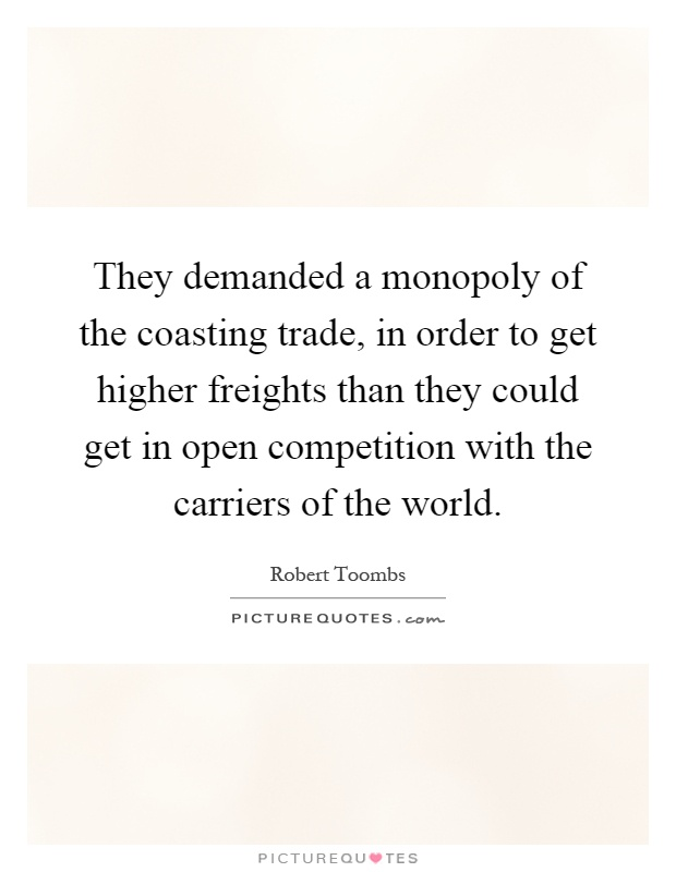 They demanded a monopoly of the coasting trade, in order to get higher freights than they could get in open competition with the carriers of the world Picture Quote #1