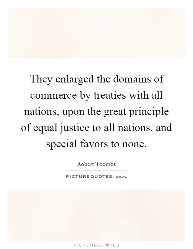 They enlarged the domains of commerce by treaties with all nations, upon the great principle of equal justice to all nations, and special favors to none Picture Quote #1