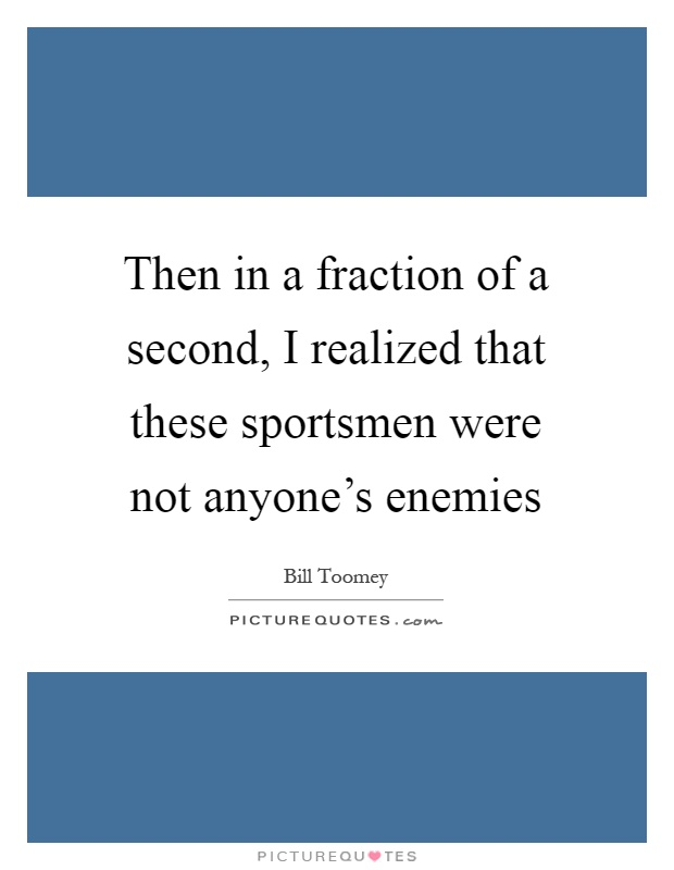 Then in a fraction of a second, I realized that these sportsmen were not anyone's enemies Picture Quote #1
