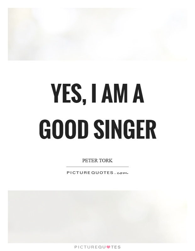 Yes, I am a good singer | Picture Quotes