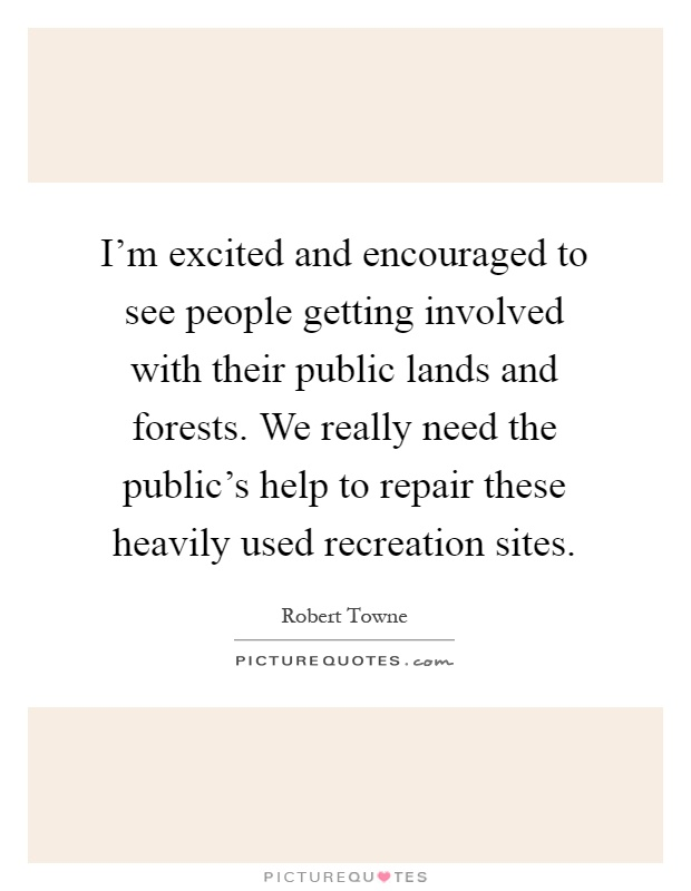 I'm excited and encouraged to see people getting involved with their public lands and forests. We really need the public's help to repair these heavily used recreation sites Picture Quote #1