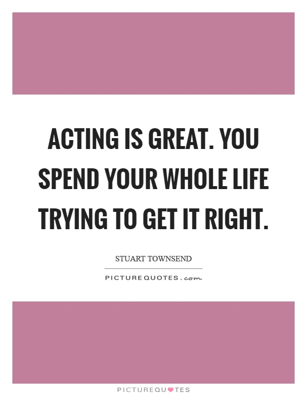Acting is great. You spend your whole life trying to get it right Picture Quote #1