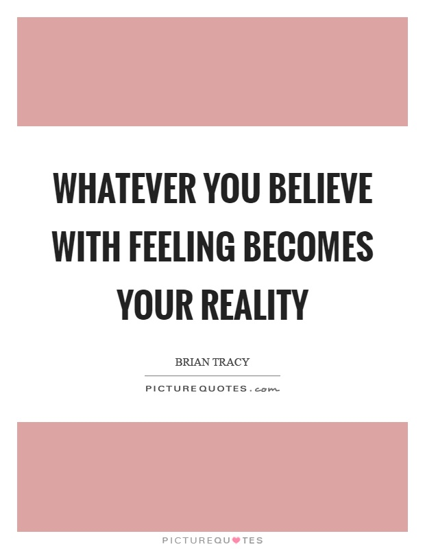 Whatever you believe with feeling becomes your reality Picture Quote #1