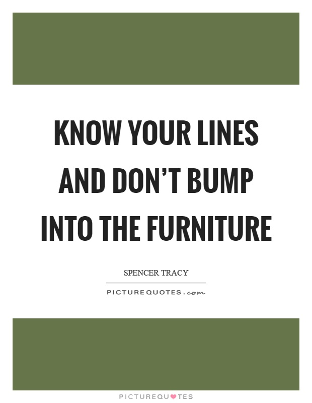 Know your lines and don t bump into the furniture for Furniture quotes