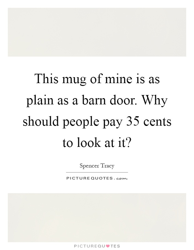 This mug of mine is as plain as a barn door. Why should people pay 35 cents to look at it? Picture Quote #1