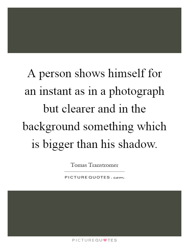 A person shows himself for an instant as in a photograph but clearer and in the background something which is bigger than his shadow Picture Quote #1