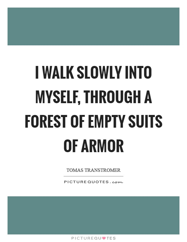 I walk slowly into myself, through a forest of empty suits of armor Picture Quote #1