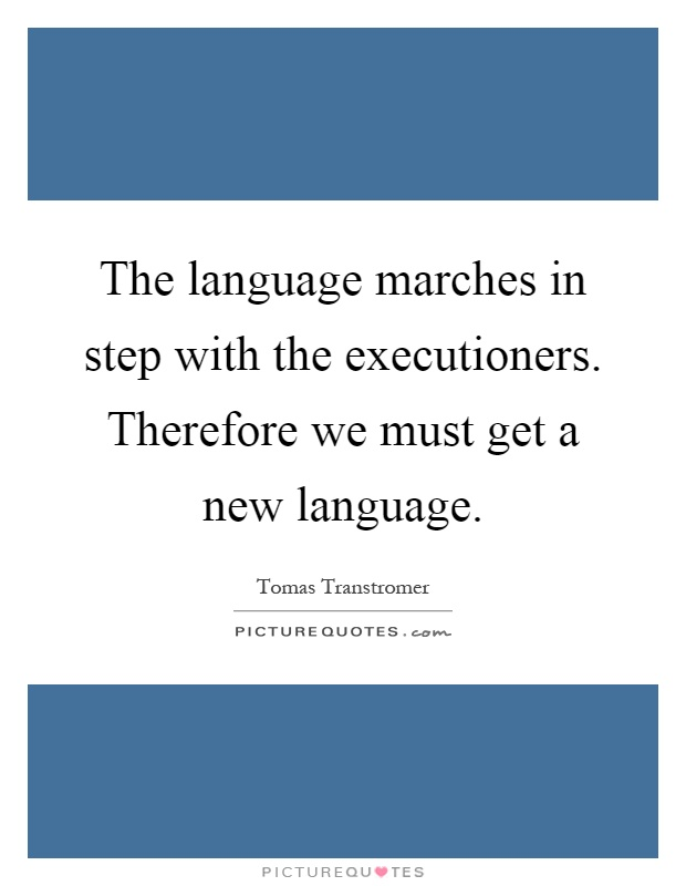 The language marches in step with the executioners. Therefore we must get a new language Picture Quote #1