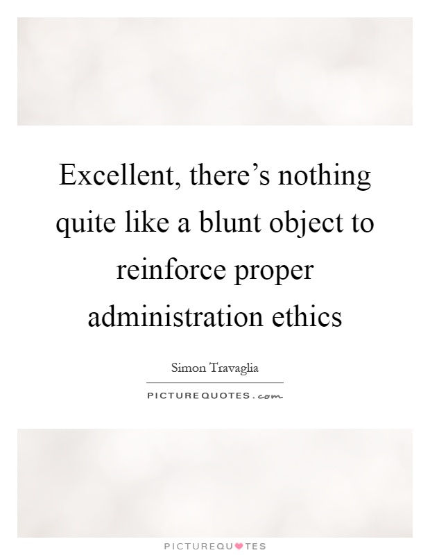 Excellent, there's nothing quite like a blunt object to reinforce proper administration ethics Picture Quote #1