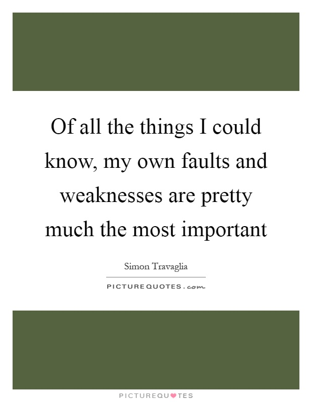 Of all the things I could know, my own faults and weaknesses are pretty much the most important Picture Quote #1
