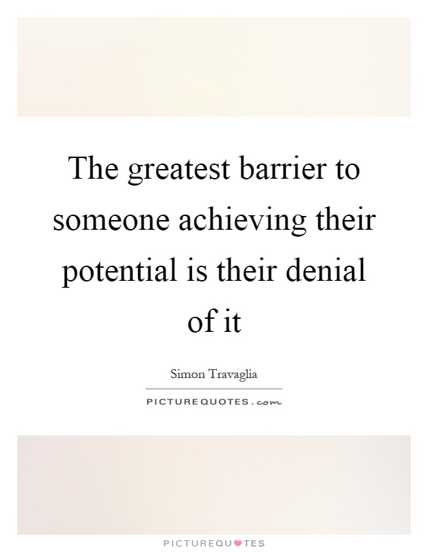 The greatest barrier to someone achieving their potential is their denial of it Picture Quote #1