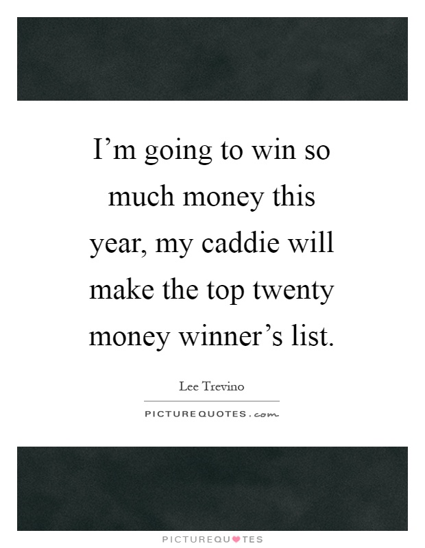 I'm going to win so much money this year, my caddie will make the top twenty money winner's list Picture Quote #1