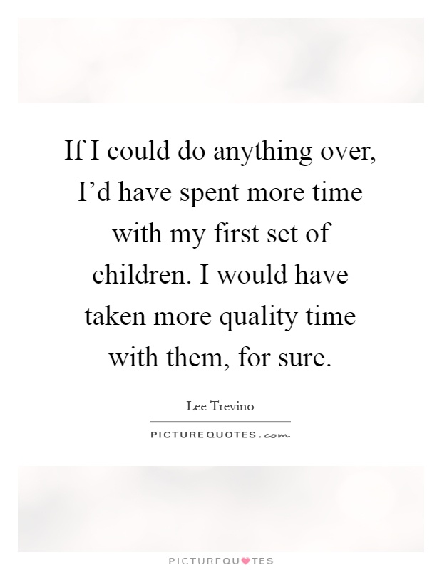 If I could do anything over, I'd have spent more time with my first set of children. I would have taken more quality time with them, for sure Picture Quote #1