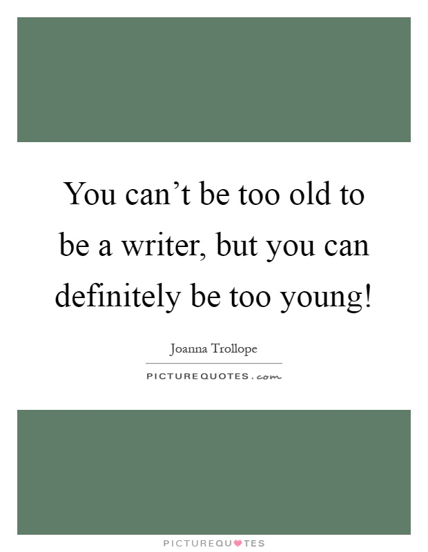You can't be too old to be a writer, but you can definitely be too young! Picture Quote #1