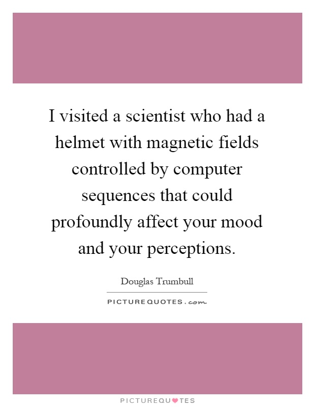 I visited a scientist who had a helmet with magnetic fields controlled by computer sequences that could profoundly affect your mood and your perceptions Picture Quote #1