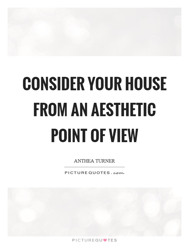 Consider your house from an aesthetic point of view Picture Quote #1