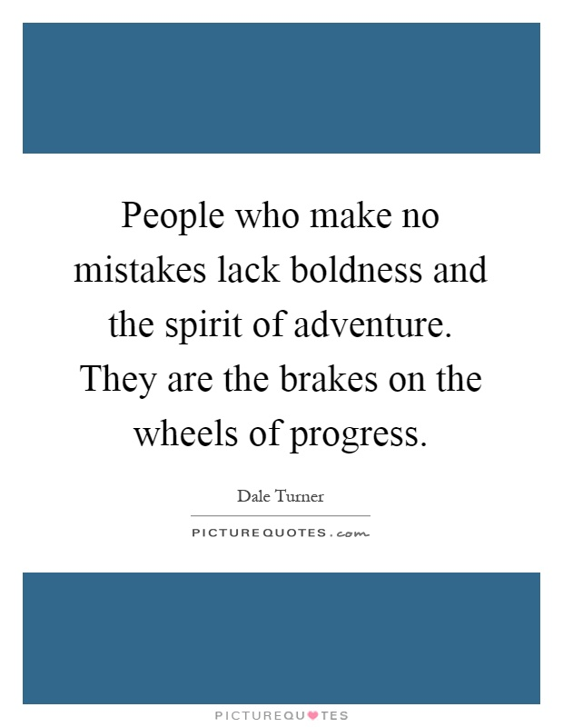 People who make no mistakes lack boldness and the spirit of adventure. They are the brakes on the wheels of progress Picture Quote #1
