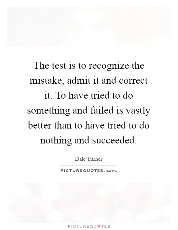 The test is to recognize the mistake, admit it and correct it. To have tried to do something and failed is vastly better than to have tried to do nothing and succeeded Picture Quote #1