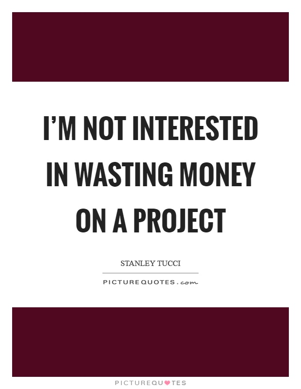 I'm not interested in wasting money on a project Picture Quote #1