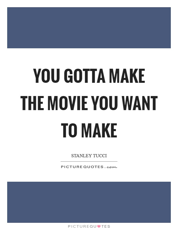 You gotta make the movie you want to make Picture Quote #1