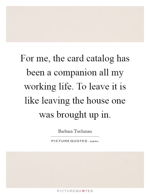 For me, the card catalog has been a companion all my working life. To leave it is like leaving the house one was brought up in Picture Quote #1