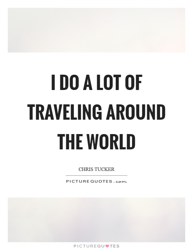 I do a lot of traveling around the world Picture Quote #1