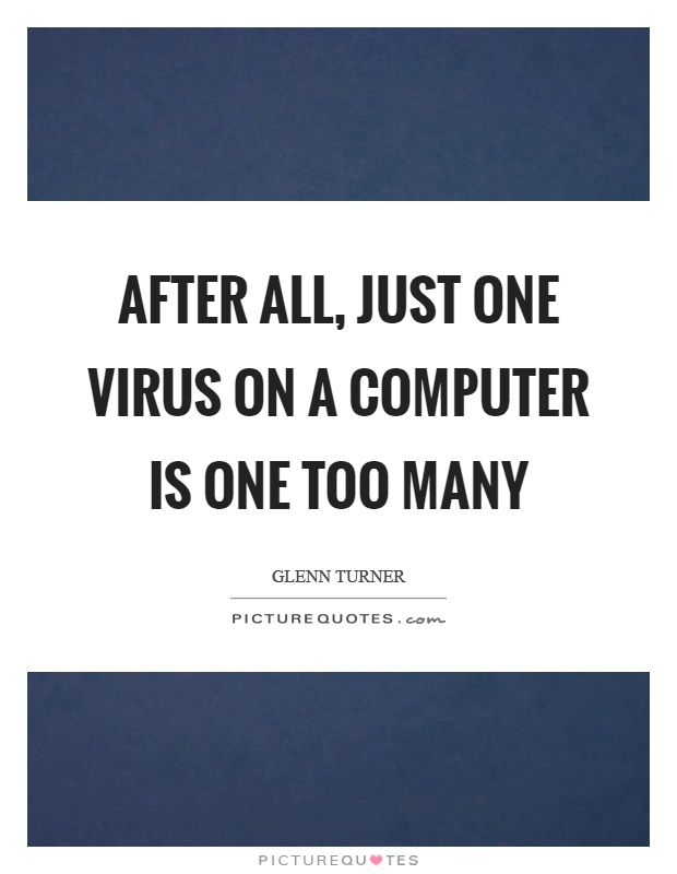 After all, just one virus on a computer is one too many Picture Quote #1