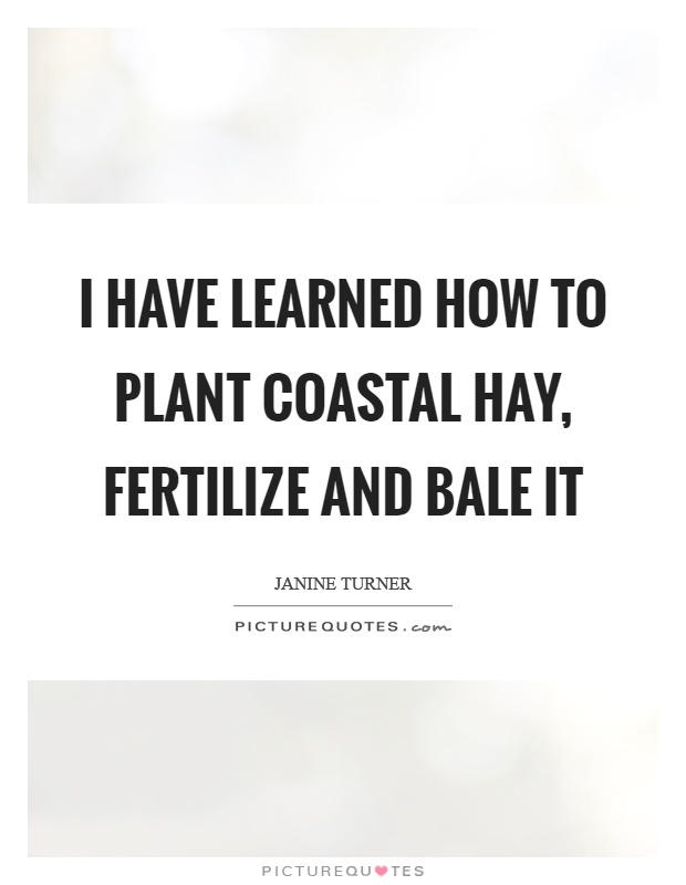 I have learned how to plant coastal hay, fertilize and bale it Picture Quote #1