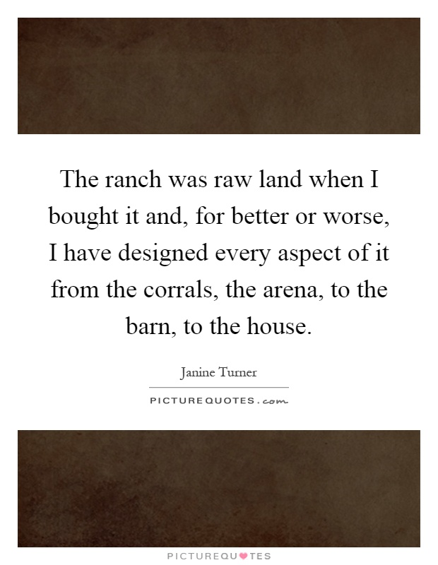 The ranch was raw land when I bought it and, for better or worse, I have designed every aspect of it from the corrals, the arena, to the barn, to the house Picture Quote #1