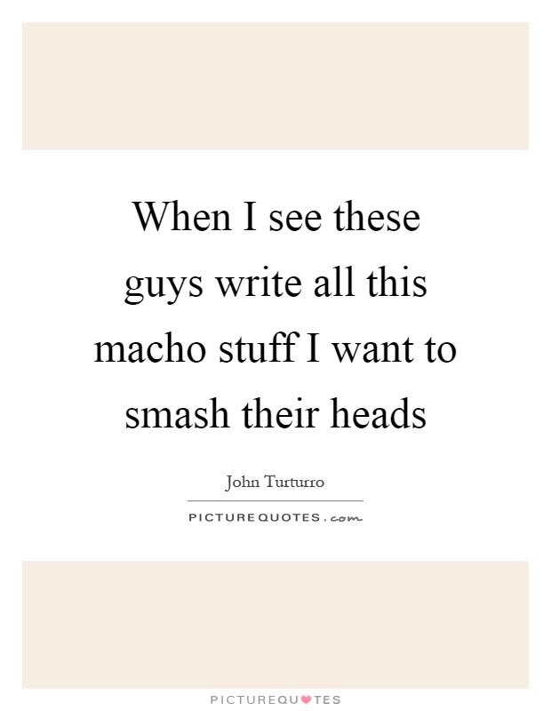 When I see these guys write all this macho stuff I want to smash their heads Picture Quote #1