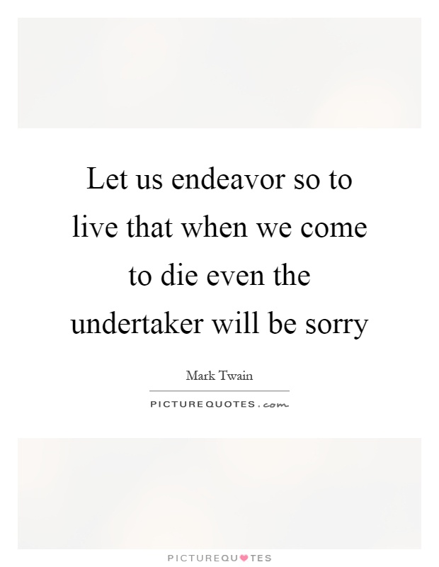 Let us endeavor so to live that when we come to die even the undertaker will be sorry Picture Quote #1