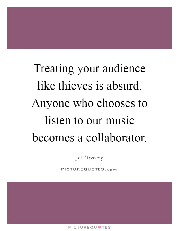 Treating your audience like thieves is absurd. Anyone who chooses to listen to our music becomes a collaborator Picture Quote #1