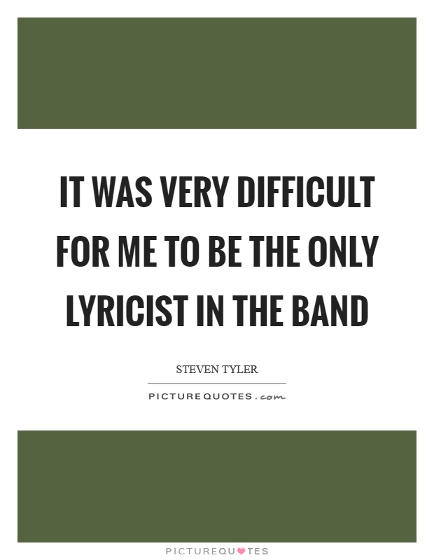 It was very difficult for me to be the only lyricist in the band Picture Quote #1