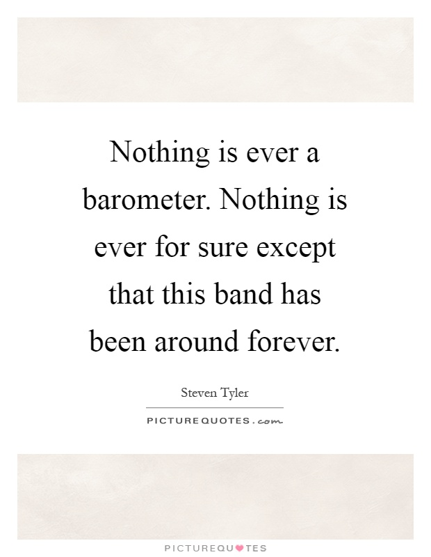 Nothing is ever a barometer. Nothing is ever for sure except that this band has been around forever Picture Quote #1