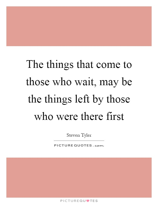 The things that come to those who wait, may be the things left by those who were there first Picture Quote #1