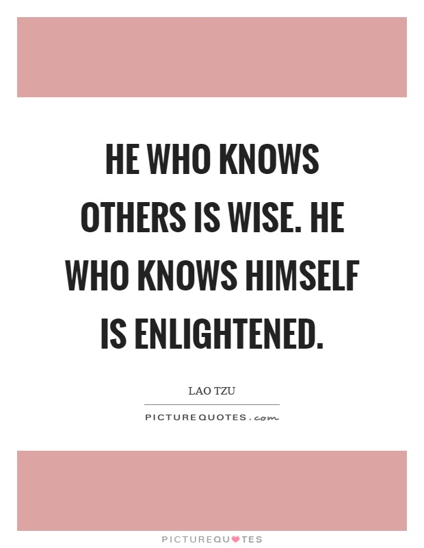 He who knows others is wise. He who knows himself is enlightened Picture Quote #1