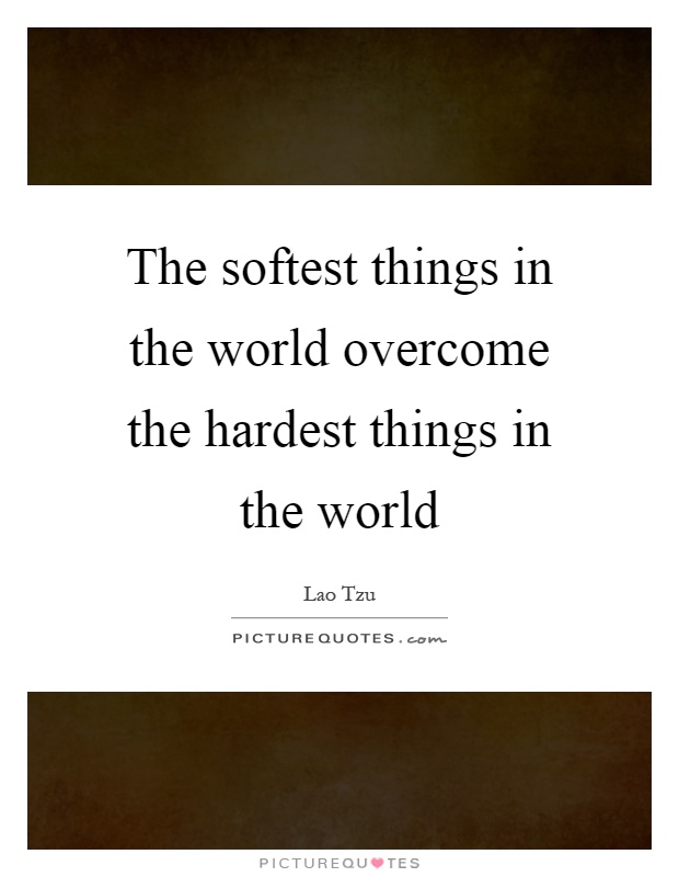 The softest things in the world overcome the hardest things in the world Picture Quote #1