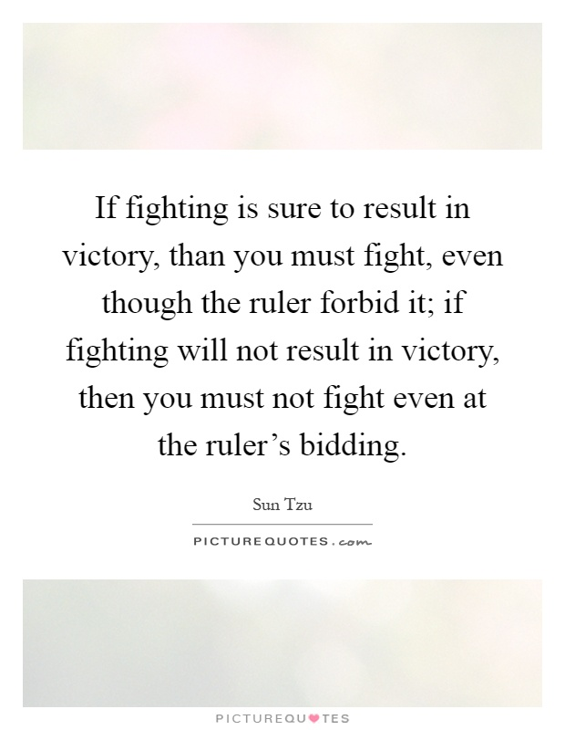 If fighting is sure to result in victory, than you must fight, even though the ruler forbid it; if fighting will not result in victory, then you must not fight even at the ruler's bidding Picture Quote #1
